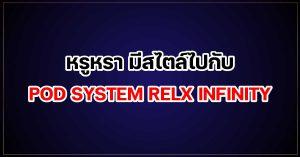 หรูหรา มีสไตล์ไปกับ POD SYSTEM RELX INFINITY