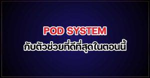 POD SYSTEM กับตัวช่วยที่ดีที่สุดในตอนนี้