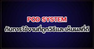pod system กับการใช้งานที่ถูกวิธีและเห็นผลที่ดี