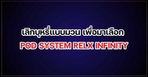 เลิกบุหรี่ แบบมวน เพื่อมาเลือก POD SYSTEM RELX INFINITY